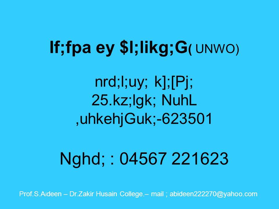 If;fpa ey$l;likg;G( UNWO ) 33/ 3 First Floor, Mookathal Street Purasaiwakkam Chennai – 07 Phone: 044- 26650069 Prof.S.A i deen – Dr.Zakir Husain College.– mail ; abideen222270@yahoo.com
