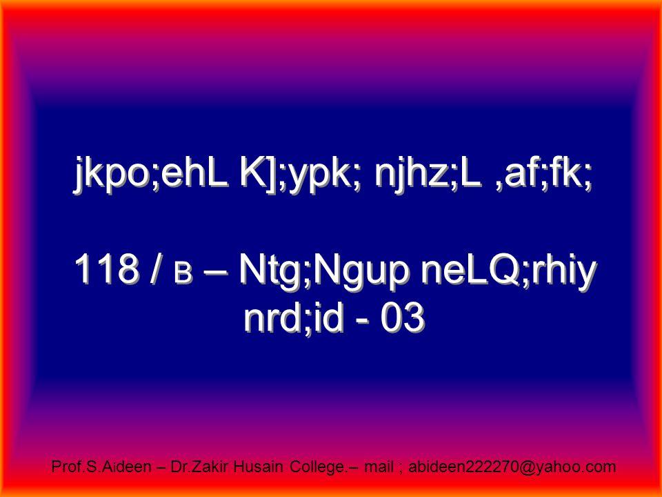 jkpo;ehL K];ypk; gl;ljhupfs; rq;f nty;Ngu; bu];l; T – Block, 10 (23) - 11 th Street mz;zh efu; nrd;id - 40 Prof.S.A i deen – Dr.Zakir Husain College.– mail ; abideen222270@yahoo.com