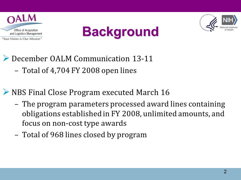 Background  December OALM Communication 13-11 –Total of 4,704 FY 2008 open lines  NBS Final Close Program executed March 16 –The program parameters processed award lines containing obligations established in FY 2008, unlimited amounts, and focus on non-cost type awards –Total of 968 lines closed by program 2