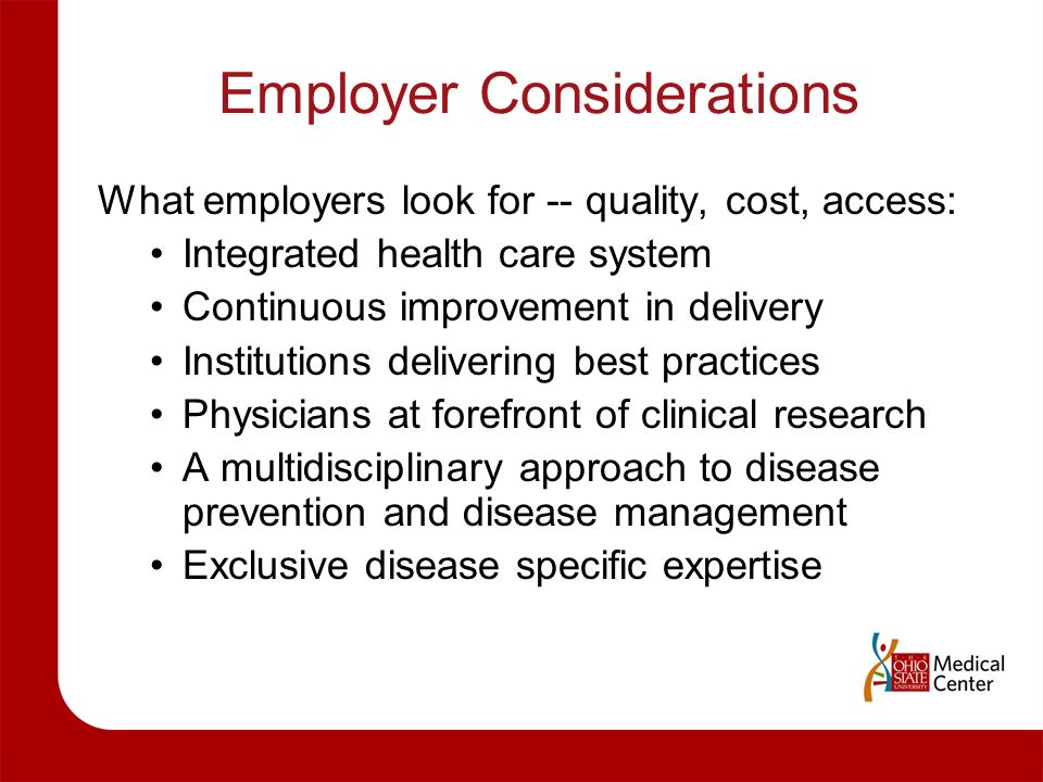 Employer Considerations What employers look for -- quality, cost, access: Integrated health care system Continuous improvement in delivery Institution