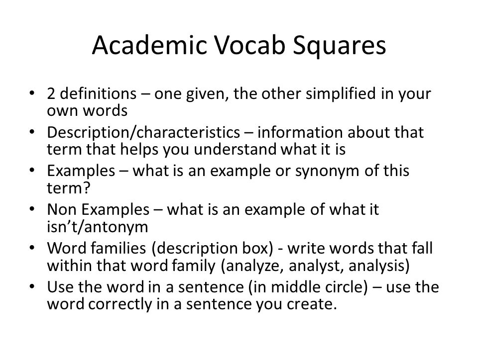 Academic Vocab Squares 2 definitions – one given, the other simplified in your own words Description/characteristics – information about that term that helps you understand what it is Examples – what is an example or synonym of this term.
