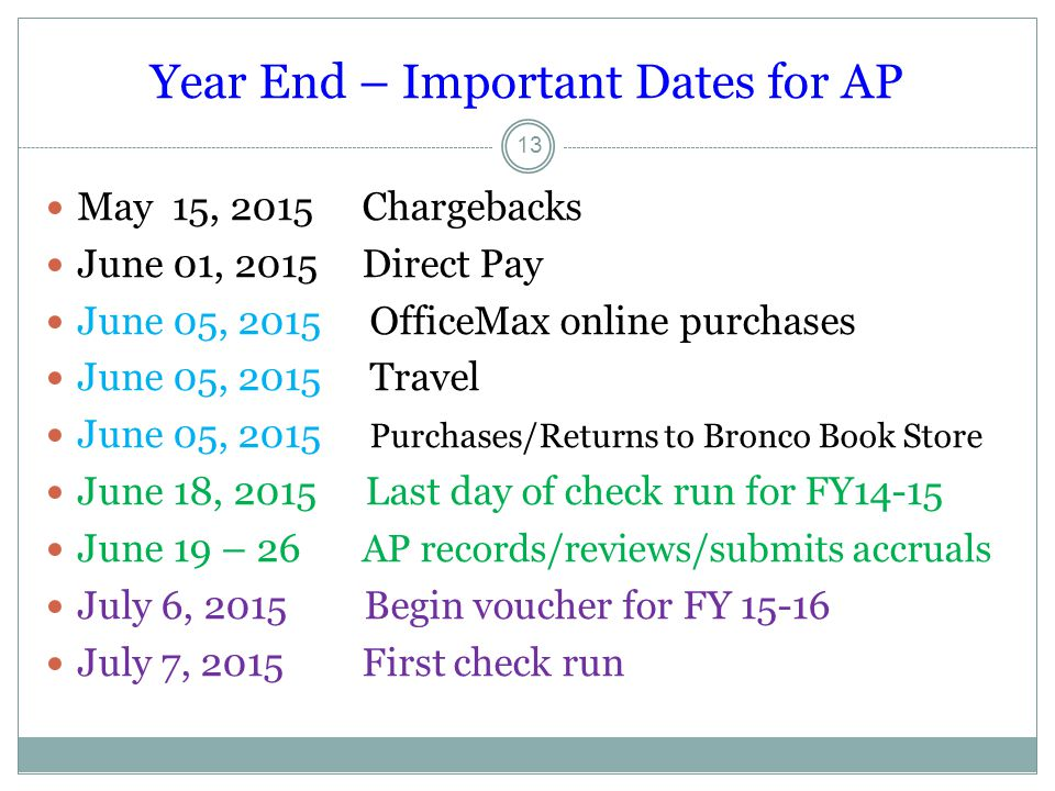 Year End – Important Dates for AP May 15, 2015 Chargebacks June 01, 2015 Direct Pay June 05, 2015 OfficeMax online purchases June 05, 2015 Travel June 05, 2015 Purchases/Returns to Bronco Book Store June 18, 2015 Last day of check run for FY14-15 June 19 – 26 AP records/reviews/submits accruals July 6, 2015 Begin voucher for FY 15-16 July 7, 2015 First check run 13