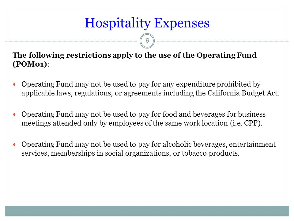Hospitality Expenses The following restrictions apply to the use of the Operating Fund (POM01): Operating Fund may not be used to pay for any expenditure prohibited by applicable laws, regulations, or agreements including the California Budget Act.