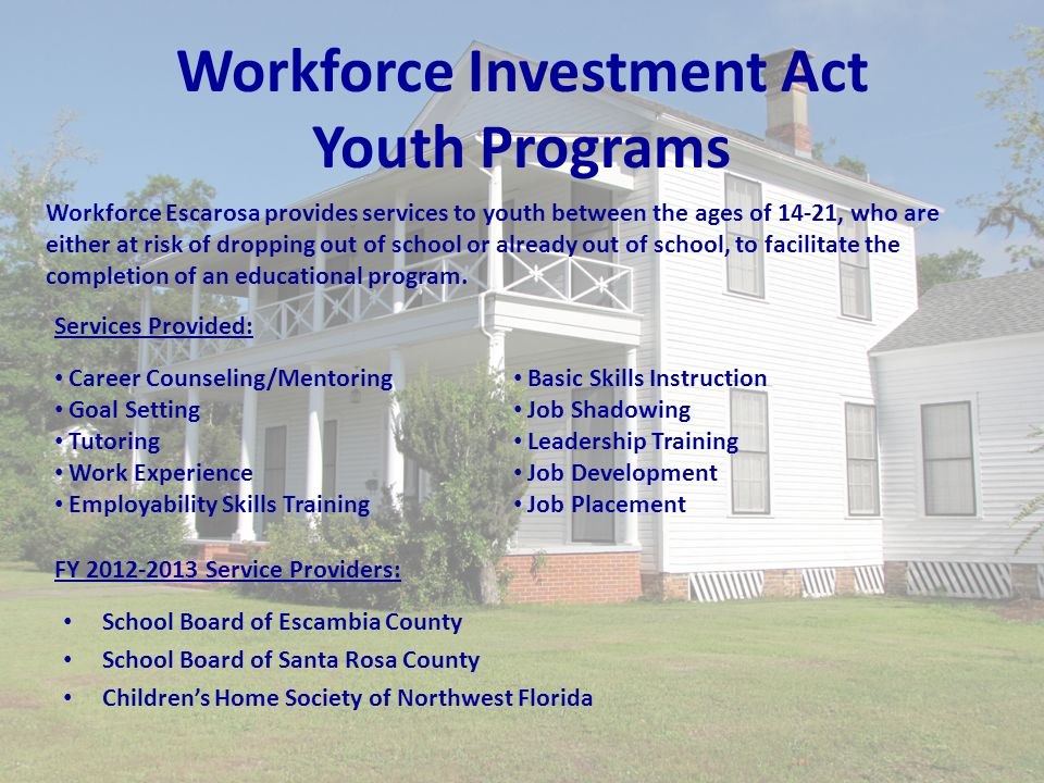 Workforce Investment Act Youth Programs Workforce Escarosa provides services to youth between the ages of 14-21, who are either at risk of dropping out of school or already out of school, to facilitate the completion of an educational program.