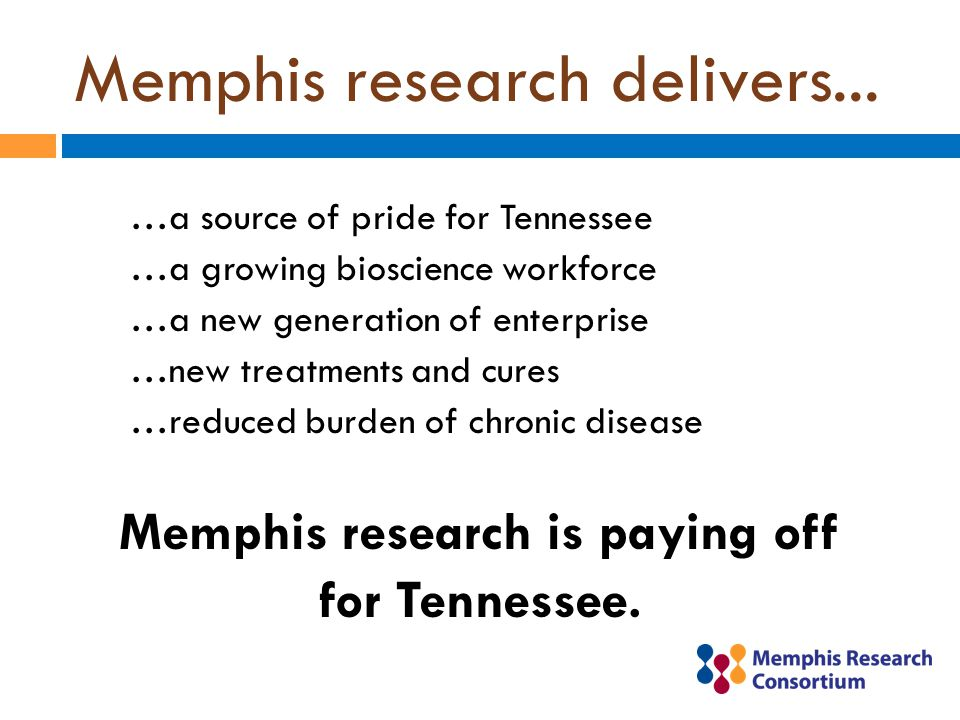 Memphis research delivers... …a source of pride for Tennessee …a growing bioscience workforce …a new generation of enterprise …new treatments and cure