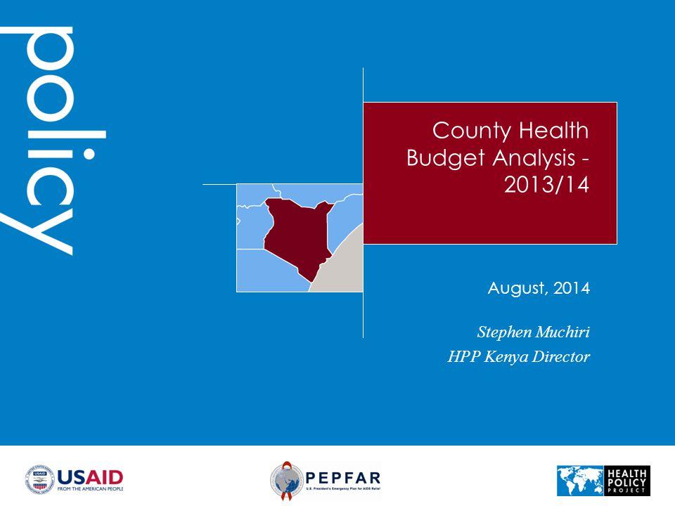 County Health Budget Analysis - 2013/14 Stephen Muchiri HPP Kenya Director August, 2014