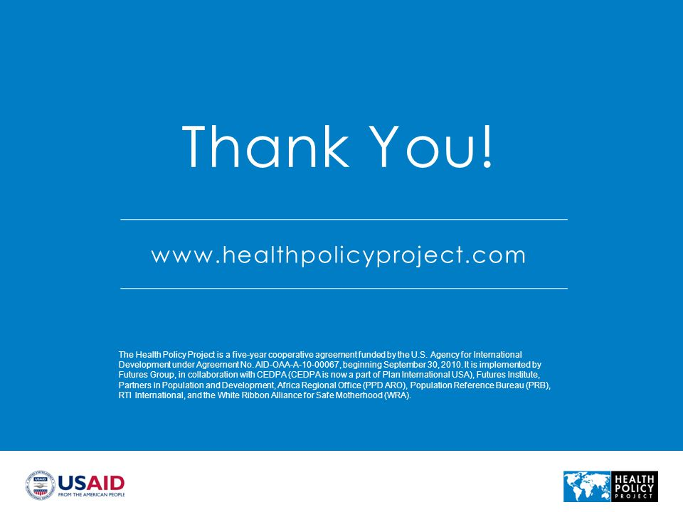 www.healthpolicyproject.com Thank You! The Health Policy Project is a five-year cooperative agreement funded by the U.S. Agency for International Deve