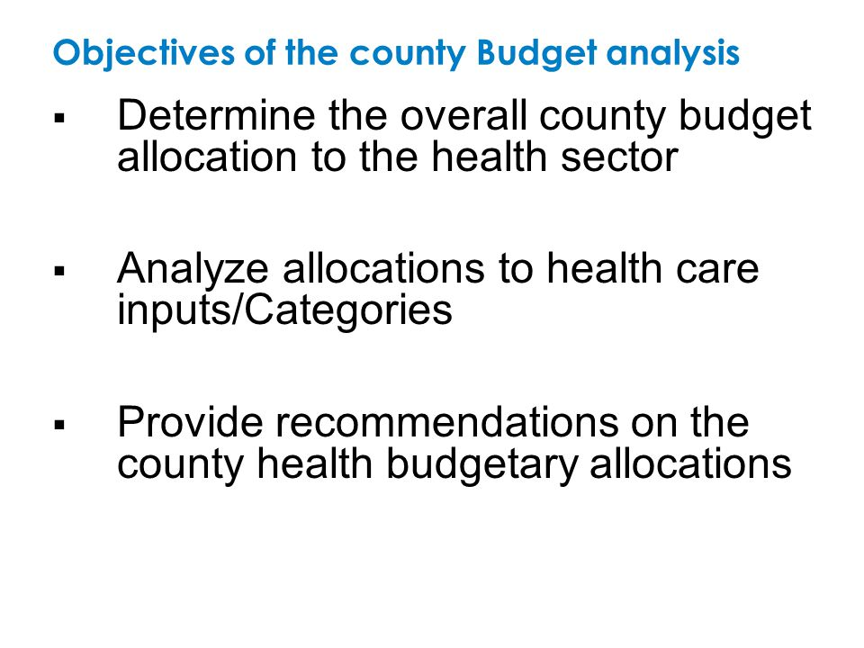 Objectives of the county Budget analysis  Determine the overall county budget allocation to the health sector  Analyze allocations to health care in