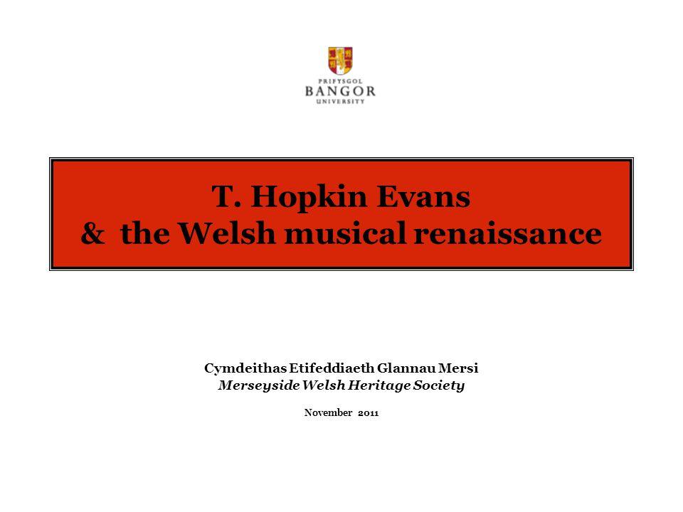 T. Hopkin Evans & the Welsh musical renaissance Cymdeithas Etifeddiaeth Glannau Mersi Merseyside Welsh Heritage Society November 2011