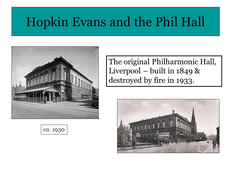 Hopkin Evans and the Phil Hall The original Philharmonic Hall, Liverpool – built in 1849 & destroyed by fire in 1933.