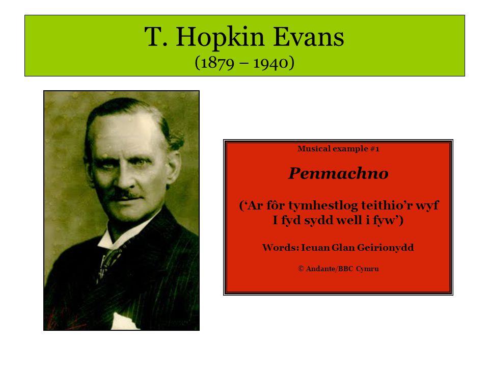 T. Hopkin Evans (1879 – 1940) Musical example #1 Penmachno ('Ar fôr tymhestlog teithio'r wyf I fyd sydd well i fyw') Words: Ieuan Glan Geirionydd © An