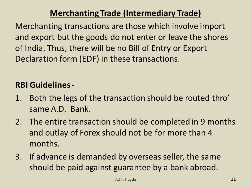 Merchanting Trade (Intermediary Trade) Merchanting transactions are those which involve import and export but the goods do not enter or leave the shores of India.