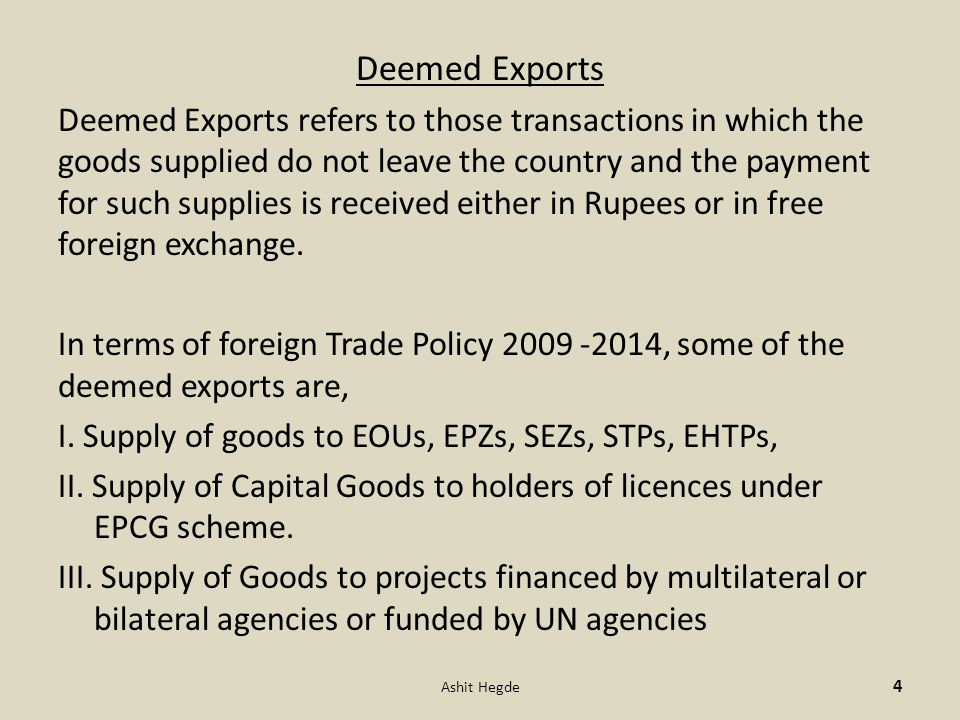 Deemed Exports Deemed Exports refers to those transactions in which the goods supplied do not leave the country and the payment for such supplies is received either in Rupees or in free foreign exchange.