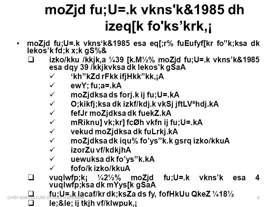 moZjd fu;U=.k vkns k&1985 dh izeq[k fo ks'krk,¡ moZjd fu;U=.k vkns'k&1985 esa eq[;r% fuEufyf[kr fo k;ksa dk lekos'k fd;k x;k gS%&  izko/kku /kkjk,a ¼39 [k.M½% moZjd fu;U=.k vkns'k&1985 esa dqy 39 /kkjkvksa dk lekos'k gSaA 'kh kZd rFkk ifjHkk kk,¡A ewY; fu;a=.kA moZjdksa ds forj.k ij fu;U=.kA O;kikfj;ksa dk izkf/kdj.k vkSj jftLVªhdj.kA fefJr moZjdksa dk fuekZ.kA mRiknu] vk;kr] fcØh vkfn ij fu;U=.kA vekud moZjdksa dk fuLrkj.kA moZjdksa dk iqu% fo'ys k.k gsrq izko/kkuA izorZu vf/kdkjhA uewuksa dk fo'ys k.kA fofo/k izko/kkuA  vuqlwfp;k¡ ¼2½% moZjd fu;U=.k vkns'k esa 4 vuqlwfp;ksa dk mYys[k gSaA  fu;U=.k lacaf/kr dk;ksZa ds fy, fofHkUu QkeZ ¼18½  le;≤ ij tkjh vf/klwpuk,¡ 6CHIEF AGRICULTURE OFFICER HARIDWAR