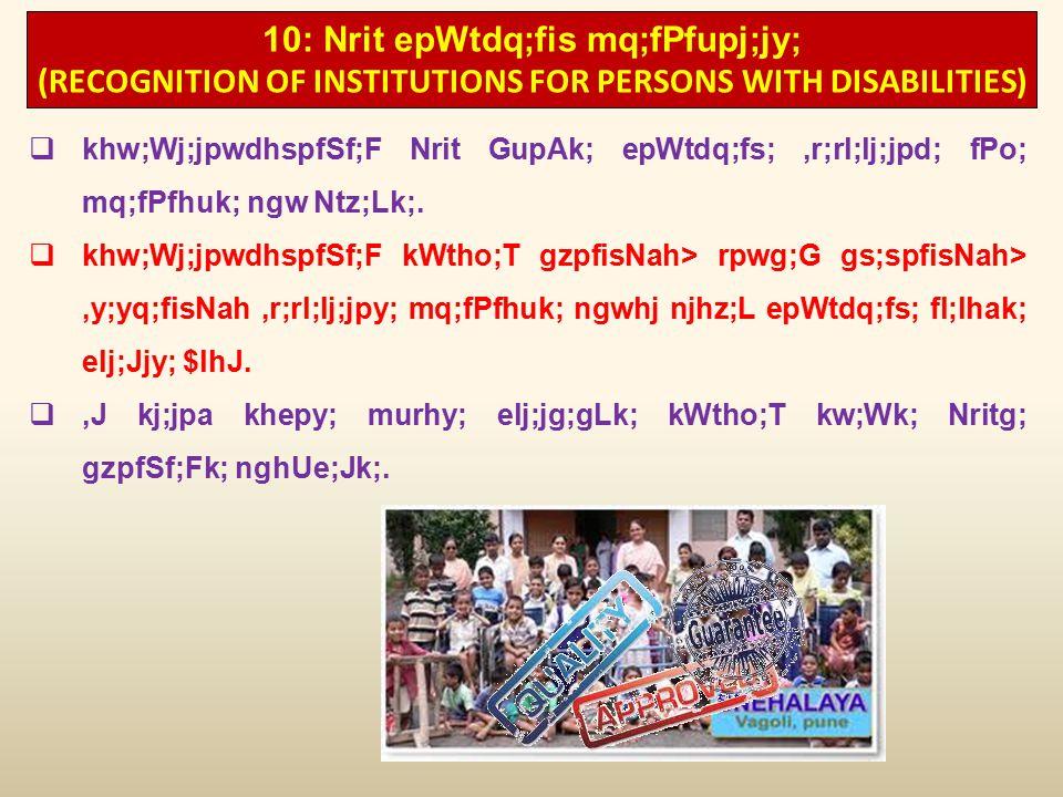 10: Nrit epWtdq;fis mq;fPfupj;jy; (RECOGNITION OF INSTITUTIONS FOR PERSONS WITH DISABILITIES)  khw;Wj;jpwdhspfSf;F Nrit GupAk; epWtdq;fs;,r;rl;lj;jpd; fPo; mq;fPfhuk; ngw Ntz;Lk;.