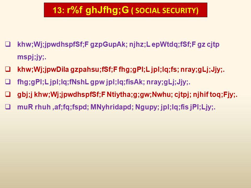 13: r%f ghJfhg;G ( SOCIAL SECURITY)  khw;Wj;jpwdhspfSf;F gzpGupAk; njhz;L epWtdq;fSf;F gz cjtp mspj;jy;.