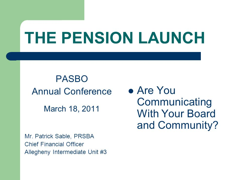 THE PENSION LAUNCH PASBO Annual Conference March 18, 2011 Mr. Patrick Sable, PRSBA Chief Financial Officer Allegheny Intermediate Unit #3 Are You Comm