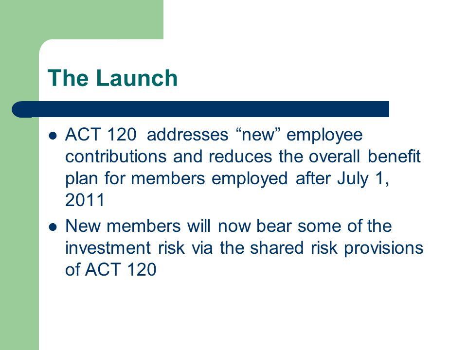"""The Launch ACT 120 addresses """"new"""" employee contributions and reduces the overall benefit plan for members employed after July 1, 2011 New members wil"""