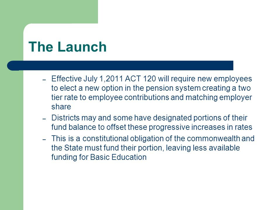 The Launch – Effective July 1,2011 ACT 120 will require new employees to elect a new option in the pension system creating a two tier rate to employee contributions and matching employer share – Districts may and some have designated portions of their fund balance to offset these progressive increases in rates – This is a constitutional obligation of the commonwealth and the State must fund their portion, leaving less available funding for Basic Education