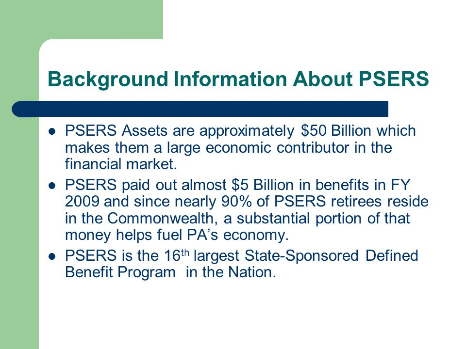 Background Information About PSERS PSERS Assets are approximately $50 Billion which makes them a large economic contributor in the financial market.