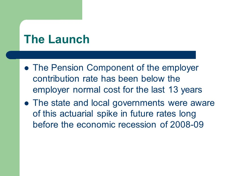 The Launch The Pension Component of the employer contribution rate has been below the employer normal cost for the last 13 years The state and local governments were aware of this actuarial spike in future rates long before the economic recession of 2008-09