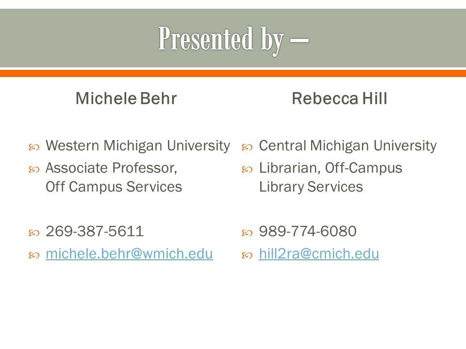 Michele Behr  Western Michigan University  Associate Professor, Off Campus Services  269-387-5611  michele.behr@wmich.edu michele.behr@wmich.edu Rebecca Hill  Central Michigan University  Librarian, Off-Campus Library Services  989-774-6080  hill2ra@cmich.edu hill2ra@cmich.edu