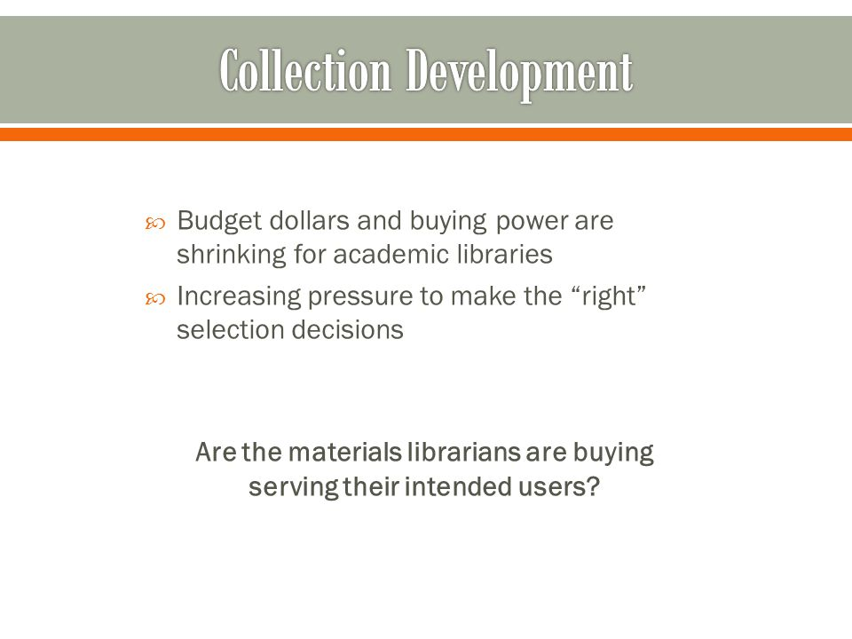" Budget dollars and buying power are shrinking for academic libraries  Increasing pressure to make the ""right"" selection decisions Are the materials"