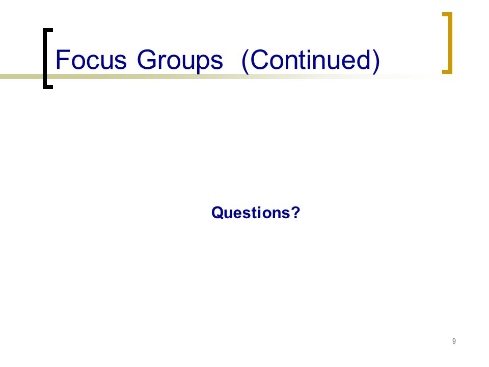 Focus Groups (Continued) Questions? 9