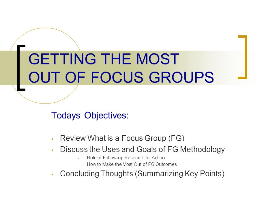 GETTING THE MOST OUT OF FOCUS GROUPS Todays Objectives: Review What is a Focus Group (FG) Discuss the Uses and Goals of FG Methodology Role of Follow-up Research for Action How to Make the Most Out of FG Outcomes Concluding Thoughts (Summarizing Key Points)