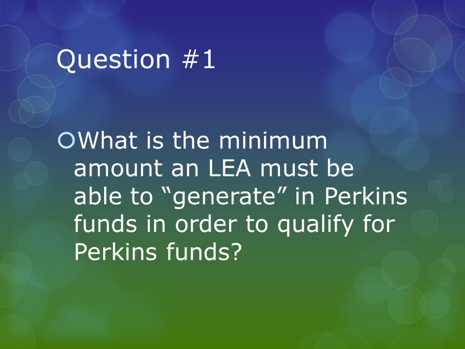 Question #1  What is the minimum amount an LEA must be able to generate in Perkins funds in order to qualify for Perkins funds