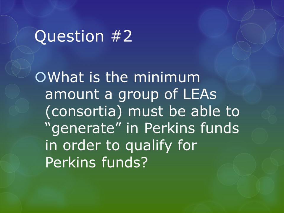 Question #2  What is the minimum amount a group of LEAs (consortia) must be able to generate in Perkins funds in order to qualify for Perkins funds