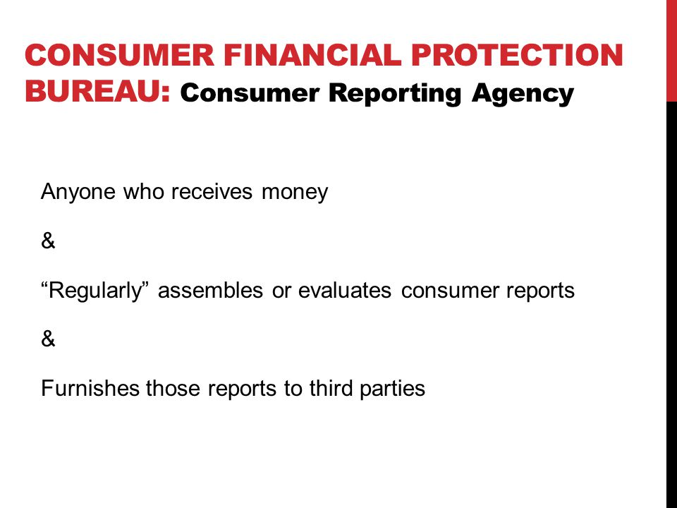 Anyone who receives money & Regularly assembles or evaluates consumer reports & Furnishes those reports to third parties CONSUMER FINANCIAL PROTECTION BUREAU: Consumer Reporting Agency