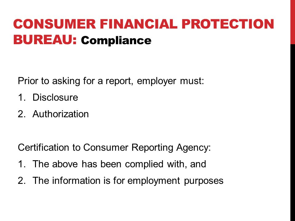 CONSUMER FINANCIAL PROTECTION BUREAU: Compliance Prior to asking for a report, employer must: 1.Disclosure 2.Authorization Certification to Consumer Reporting Agency: 1.The above has been complied with, and 2.The information is for employment purposes