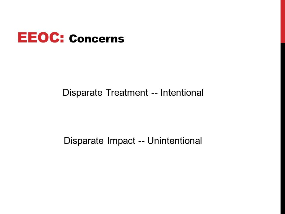EEOC: Concerns Disparate Treatment -- Intentional Disparate Impact -- Unintentional