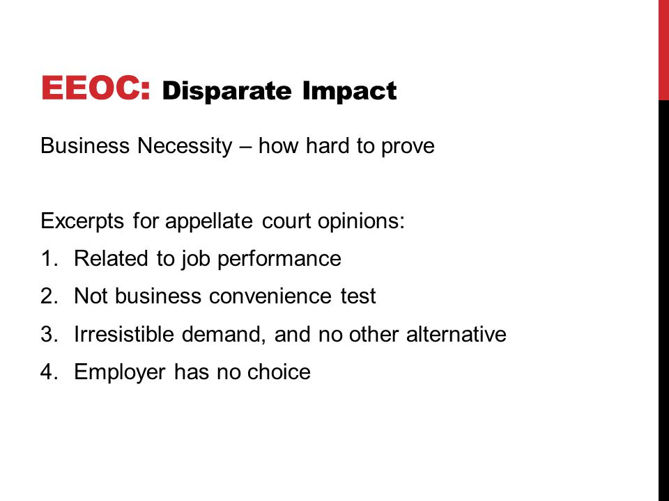 EEOC: Disparate Impact Business Necessity – how hard to prove Excerpts for appellate court opinions: 1.Related to job performance 2.Not business convenience test 3.Irresistible demand, and no other alternative 4.Employer has no choice