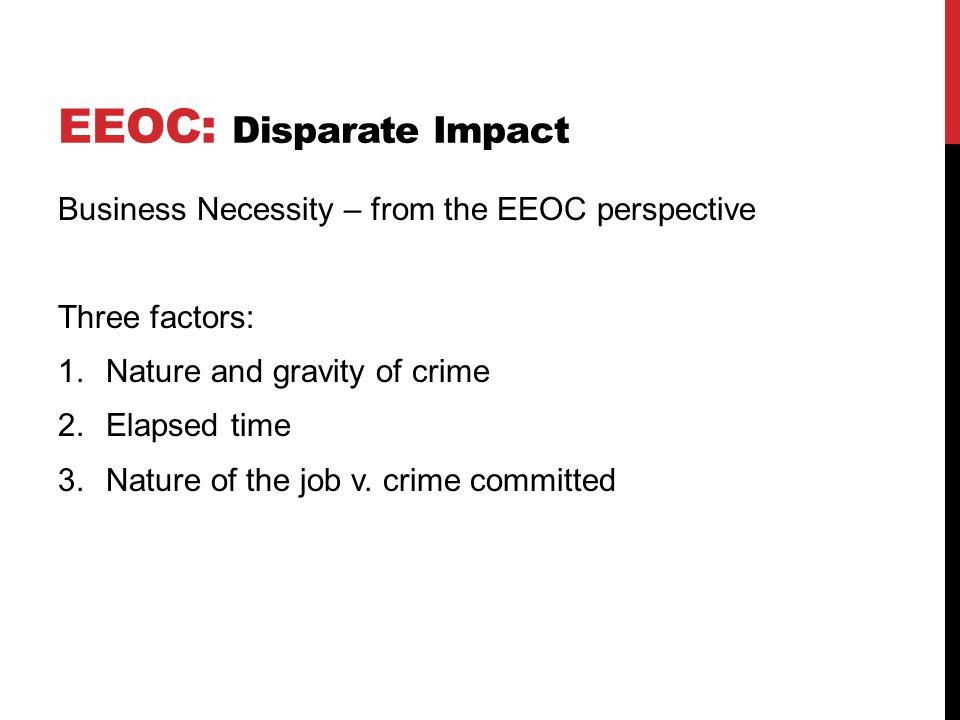 EEOC: Disparate Impact Business Necessity – from the EEOC perspective Three factors: 1.Nature and gravity of crime 2.Elapsed time 3.Nature of the job v.