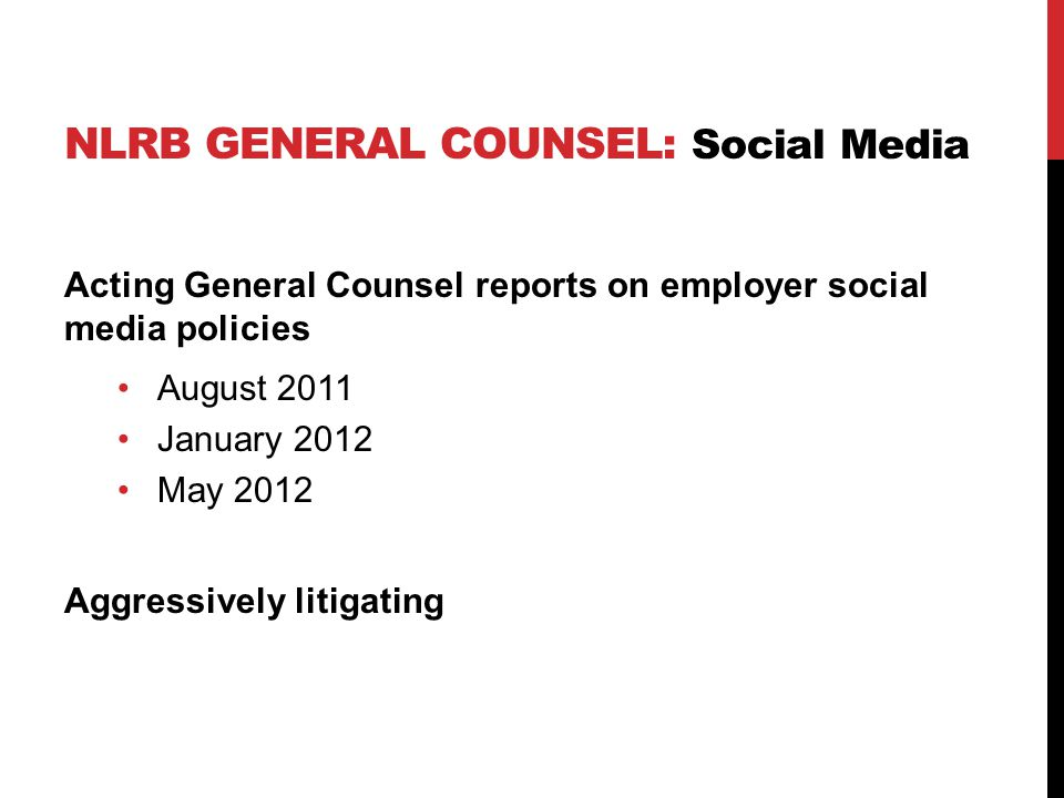 NLRB GENERAL COUNSEL: Social Media Acting General Counsel reports on employer social media policies August 2011 January 2012 May 2012 Aggressively lit