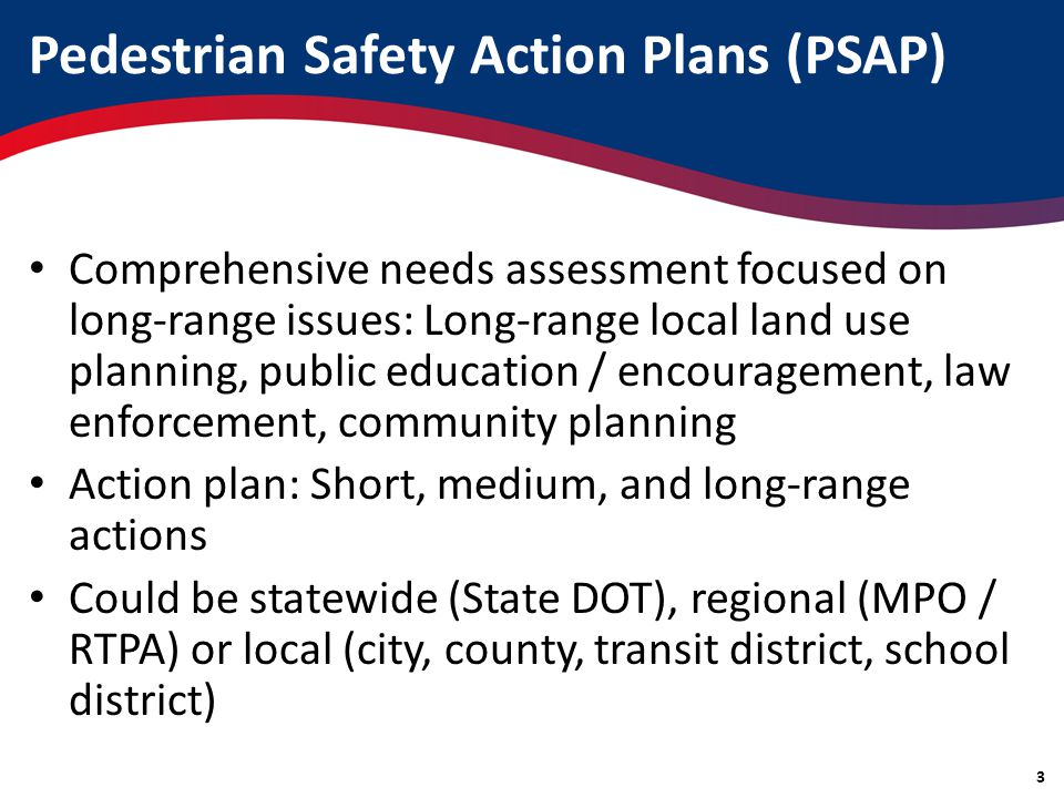 Pedestrian Safety Action Plans (PSAP) Comprehensive needs assessment focused on long-range issues: Long-range local land use planning, public education / encouragement, law enforcement, community planning Action plan: Short, medium, and long-range actions Could be statewide (State DOT), regional (MPO / RTPA) or local (city, county, transit district, school district) 3