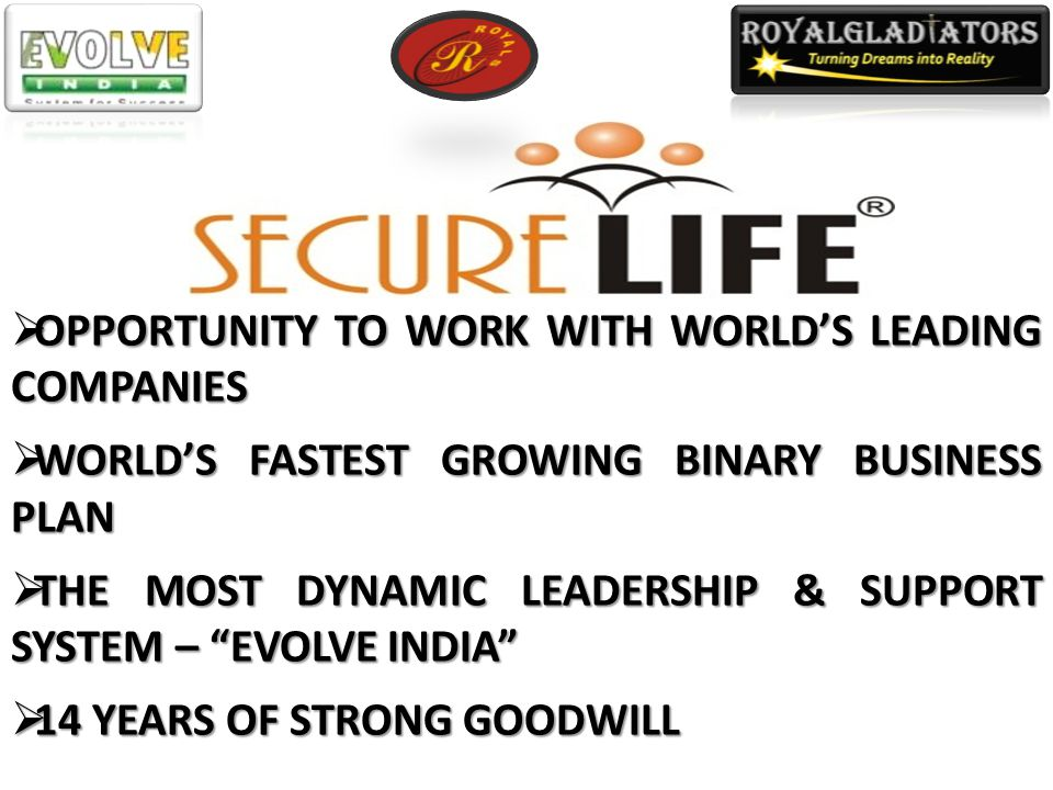  OPPORTUNITY TO WORK WITH WORLD'S LEADING COMPANIES  WORLD'S FASTEST GROWING BINARY BUSINESS PLAN  THE MOST DYNAMIC LEADERSHIP & SUPPORT SYSTEM – EVOLVE INDIA  14 YEARS OF STRONG GOODWILL
