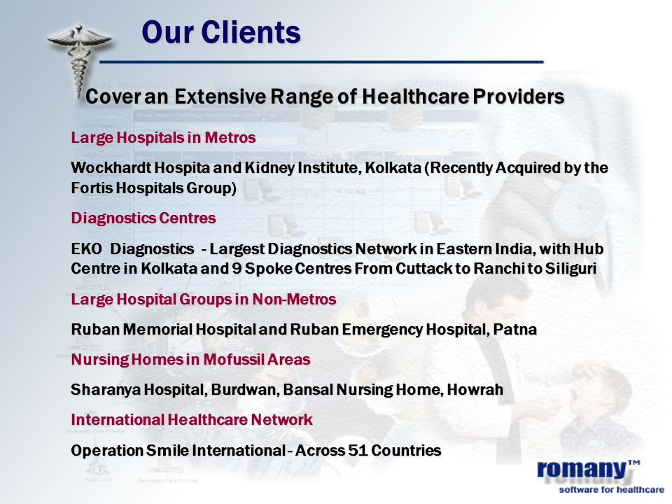 Our Clients Large Hospitals in Metros Wockhardt Hospita and Kidney Institute, Kolkata (Recently Acquired by the Fortis Hospitals Group) Diagnostics Centres EKO Diagnostics - Largest Diagnostics Network in Eastern India, with Hub Centre in Kolkata and 9 Spoke Centres From Cuttack to Ranchi to Siliguri Large Hospital Groups in Non-Metros Ruban Memorial Hospital and Ruban Emergency Hospital, Patna Nursing Homes in Mofussil Areas Sharanya Hospital, Burdwan, Bansal Nursing Home, Howrah International Healthcare Network Operation Smile International - Across 51 Countries Cover an Extensive Range of Healthcare Providers