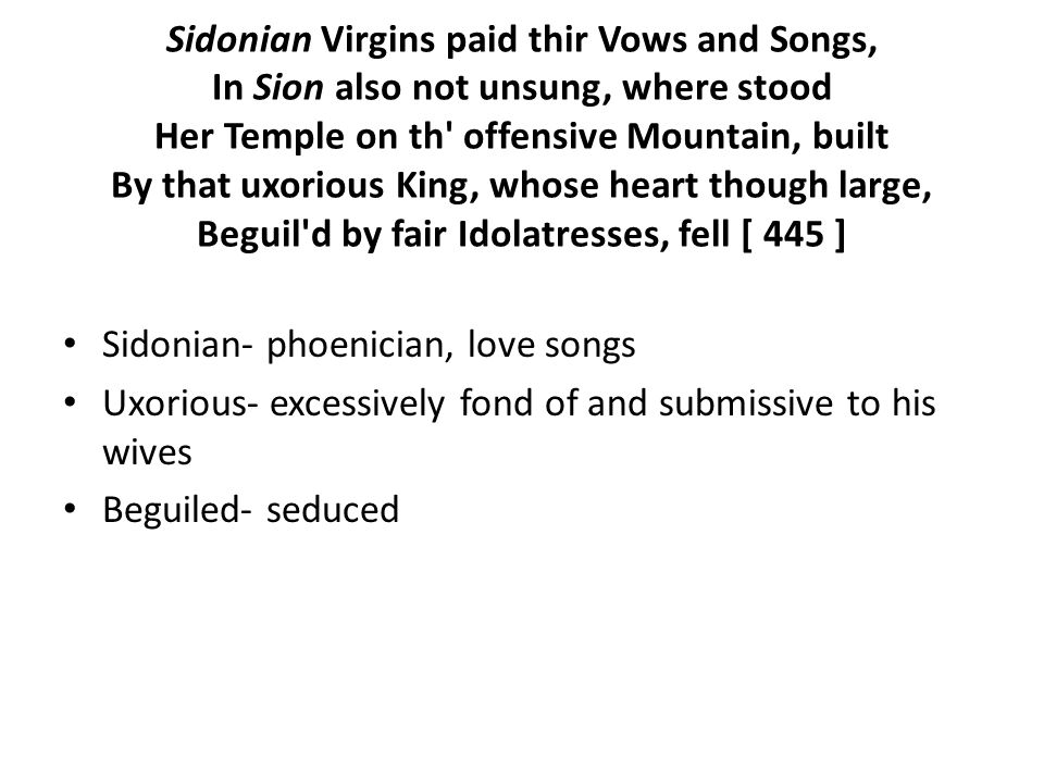 Sidonian Virgins paid thir Vows and Songs, In Sion also not unsung, where stood Her Temple on th offensive Mountain, built By that uxorious King, whose heart though large, Beguil d by fair Idolatresses, fell [ 445 ] Sidonian- phoenician, love songs Uxorious- excessively fond of and submissive to his wives Beguiled- seduced