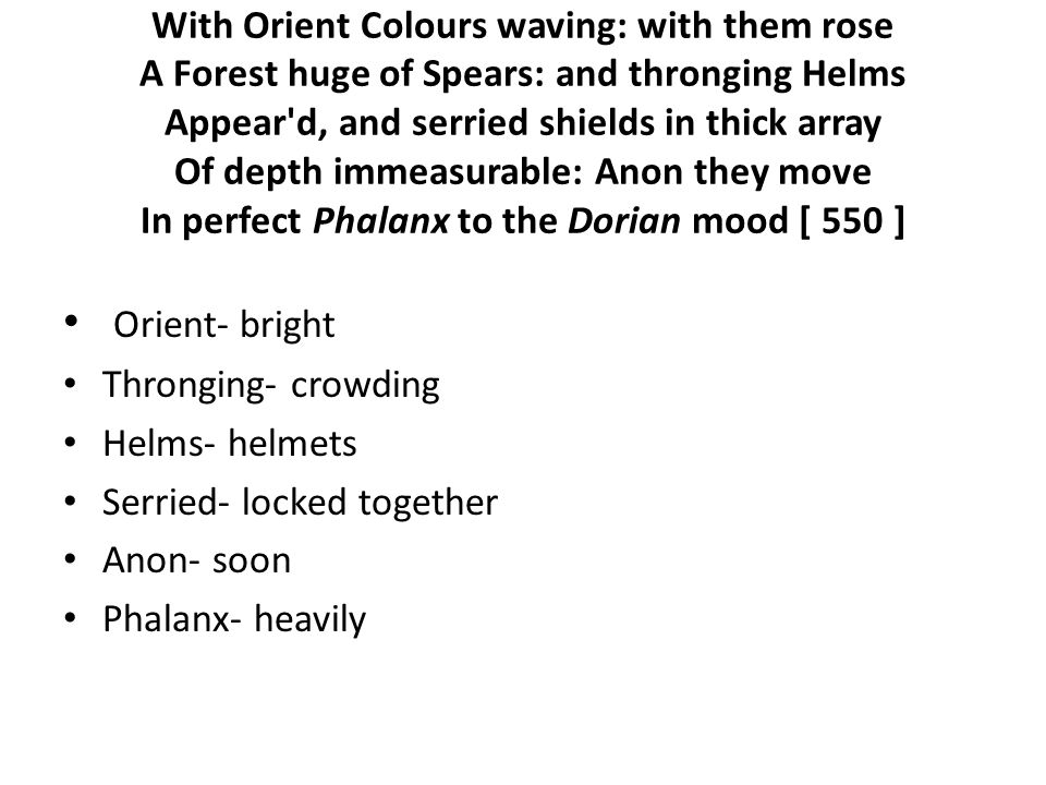 With Orient Colours waving: with them rose A Forest huge of Spears: and thronging Helms Appear d, and serried shields in thick array Of depth immeasurable: Anon they move In perfect Phalanx to the Dorian mood [ 550 ] Orient- bright Thronging- crowding Helms- helmets Serried- locked together Anon- soon Phalanx- heavily
