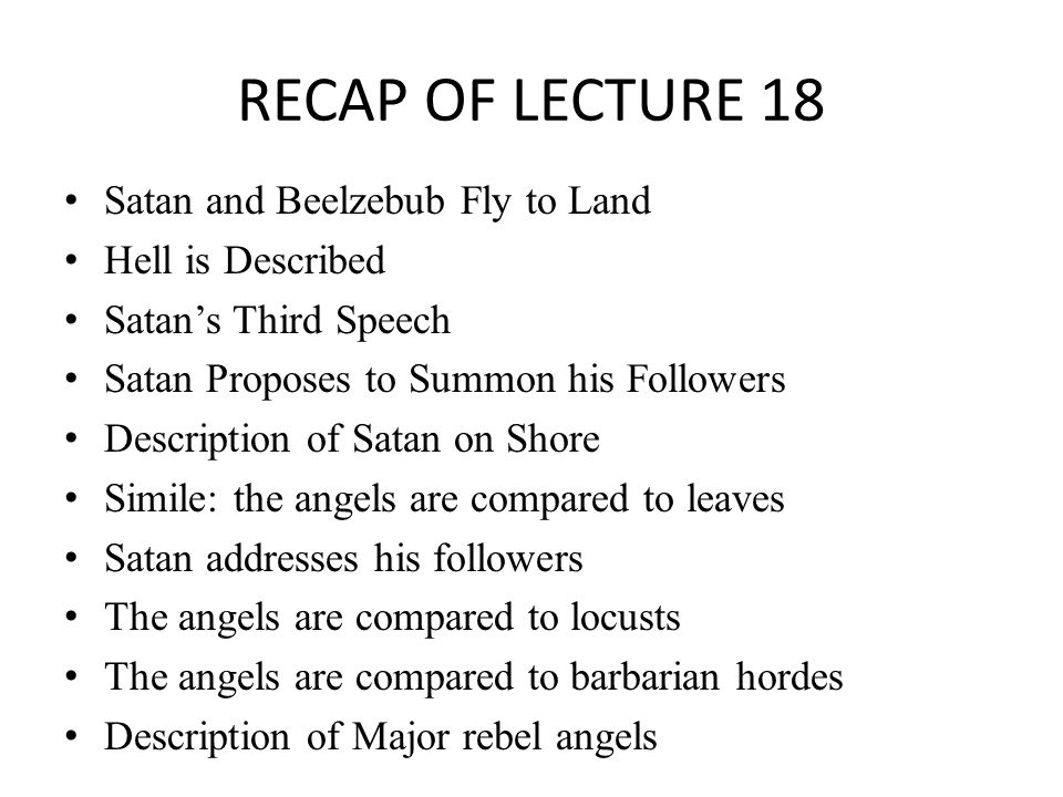 RECAP OF LECTURE 18 Satan and Beelzebub Fly to Land Hell is Described Satan's Third Speech Satan Proposes to Summon his Followers Description of Satan on Shore Simile: the angels are compared to leaves Satan addresses his followers The angels are compared to locusts The angels are compared to barbarian hordes Description of Major rebel angels