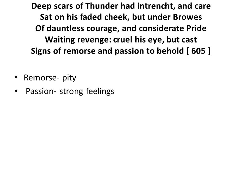 Deep scars of Thunder had intrencht, and care Sat on his faded cheek, but under Browes Of dauntless courage, and considerate Pride Waiting revenge: cruel his eye, but cast Signs of remorse and passion to behold [ 605 ] Remorse- pity Passion- strong feelings