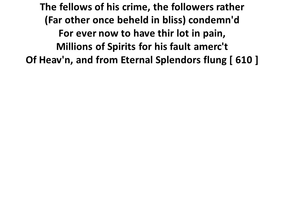 The fellows of his crime, the followers rather (Far other once beheld in bliss) condemn d For ever now to have thir lot in pain, Millions of Spirits for his fault amerc t Of Heav n, and from Eternal Splendors flung [ 610 ]