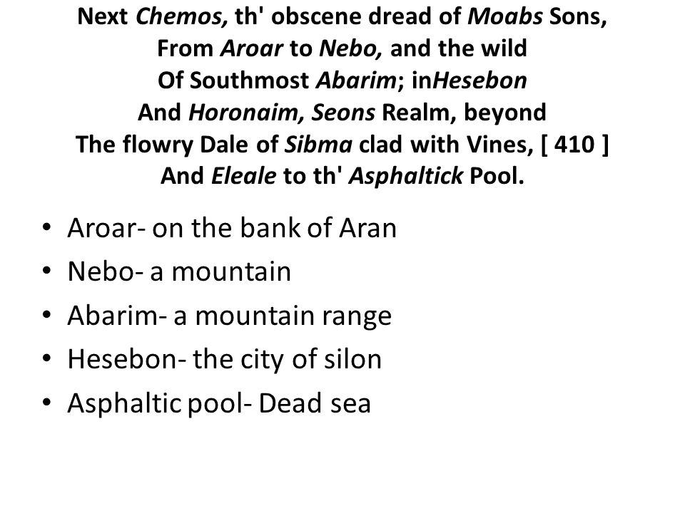 Next Chemos, th obscene dread of Moabs Sons, From Aroar to Nebo, and the wild Of Southmost Abarim; inHesebon And Horonaim, Seons Realm, beyond The flowry Dale of Sibma clad with Vines, [ 410 ] And Eleale to th Asphaltick Pool.