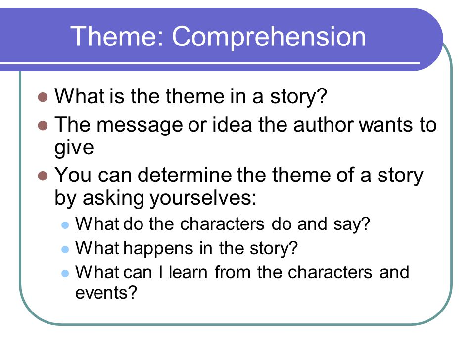 Theme: Comprehension What is the theme in a story? The message or idea the author wants to give You can determine the theme of a story by asking yours