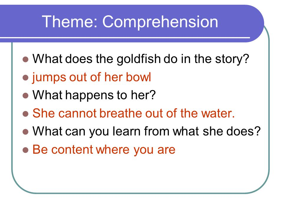 Theme: Comprehension What does the goldfish do in the story? jumps out of her bowl What happens to her? She cannot breathe out of the water. What can