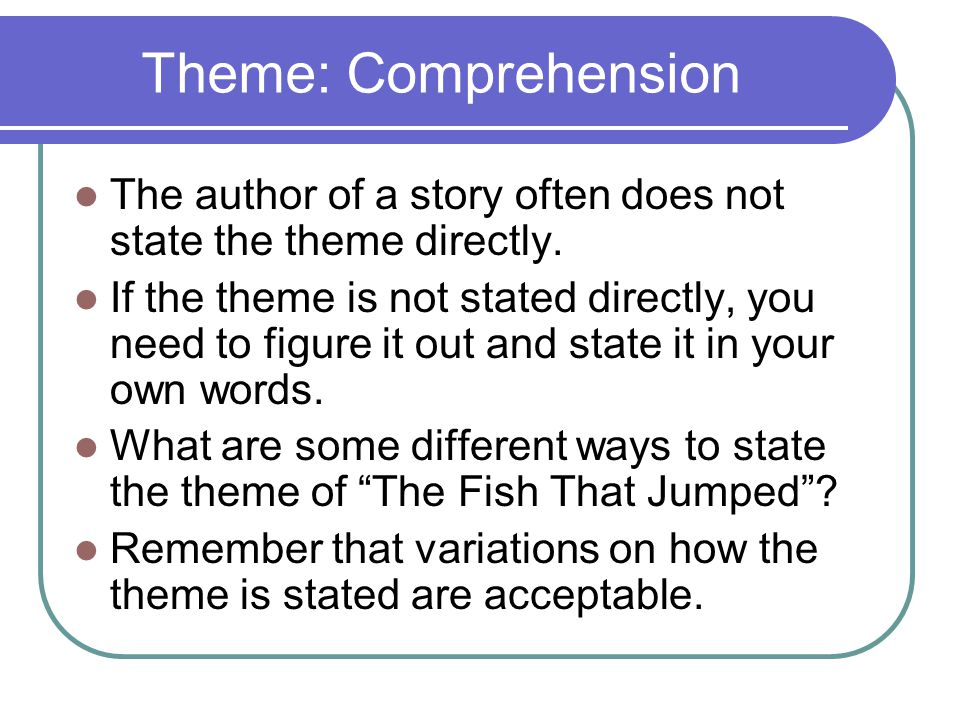 Theme: Comprehension The author of a story often does not state the theme directly. If the theme is not stated directly, you need to figure it out and