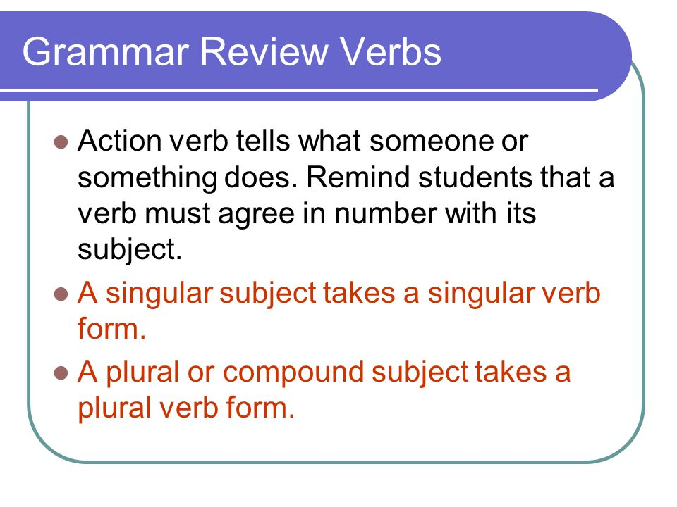 Grammar Review Verbs Action verb tells what someone or something does. Remind students that a verb must agree in number with its subject. A singular s